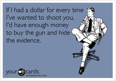 If I had a dollar every time I've wanted to shoot you, ...