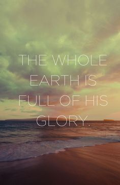 the whole earth is full of his glory! It's in every new sunrise, every flower, every raindrop!