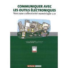 Communiquer avec les outils électroniques : Vers une collectivité numérique 2.0  Xavier Delengaigne, Fabrice Gontier