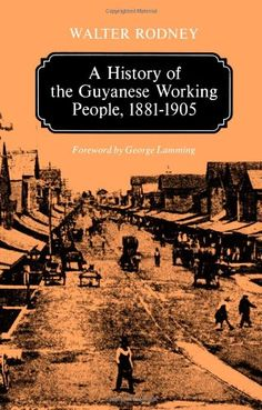 A History of the Guyanese Working People, 1881-1905 (Johns Hopkins Studies in Atlantic History and Culture) by Walter Rodney http://www.amazon.com/dp/0801824478/ref=cm_sw_r_pi_dp_XAeZtb1HAC862SVK