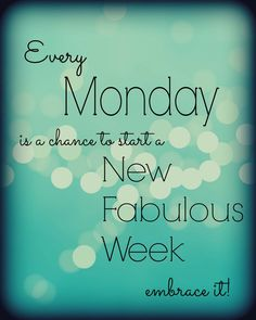 Every Monday is a chance to start a new fabulous week!