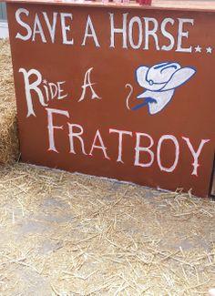 Save a horse, ride a frat boy. TSM.