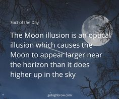 The Moon illusion is an optical illusion which causes the Moon to appear larger near the horizon than it does higher up in the sky. This optical illusion also occurs with the Sun and star constellations. It has been known since ancient times and recorded by various cultures.