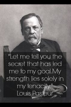"""""""Let me tell you the secret that has led me to my goal. My strength lies solely in my tenacity"""" Louis Pasteur"""