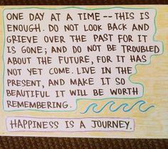 One day at a time...this is enough. Do not look back and grieve over the past for it is gone; and do not be troubled about the future, for it has not yet come. Live in the present, and make it so beautiful it will be worth remembering.