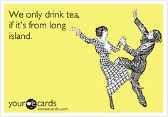 We only drink tea, if it's from long island.
