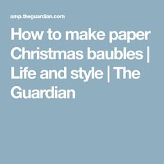 How to make paper Christmas baubles | Life and style | The Guardian