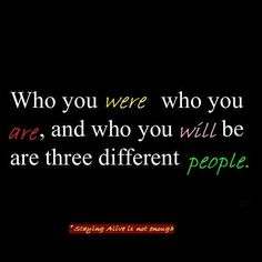 Who you were, who you are, and who you will be are three different people. #sumthots