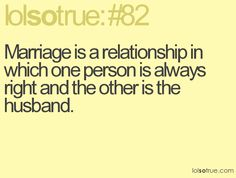 Marriage is a relationship where one person is always right and the other is the husband