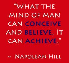 Whatever the mind of man can conceive and believe, it can achieve. –Napoleon Hill - Google Search