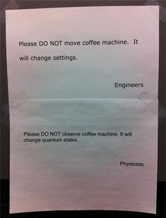 Lol smartass physicists. Please do not observe the coffee machine. It will change quantum states.