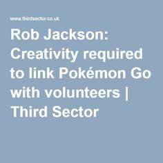 Rob Jackson: Creativity required to link Pokémon Go with volunteers | Third Sector
