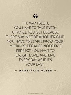 """The way I see it, you have to take every chance you get because there may not be another one. You have to learn from your mistakes, because nobody's perfect. You have to laugh, love, and live every day as if it's your last."" - Mary-Kate Olsen // #WWWQuotesToLiveBy"