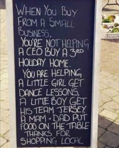 When you buy from a small business, you're not helping a CEO buy a third holiday home. You are helping a little girl get dance lessons, a little boy get his team jersey, mum and dad put food on the table. Thanks for shopping local! Small Business Quotes, Small Business Saturday, Business Ideas, Saturday Quotes, Little Girl Dancing, Support Local Business, Dance Lessons, Shop Local, Buy Local