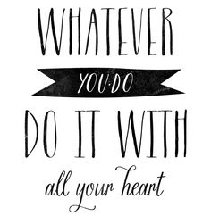 Whatever you do, do it with all your heart