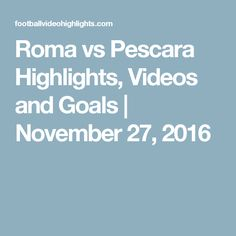 Roma vs Pescara Highlights, Videos and Goals | November 27, 2016