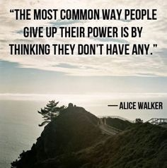"""""""The most common way people give up their power is by thinking they don't have any"""" - Alice Walker"""