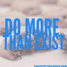 Do more than exist #cookies #motivational #quote by The Art of the Cookie