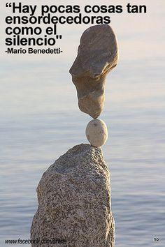 Hay pocas cosas tan ensordecedoras como el silencio. Mario Benedetti(Me encanta el silencio)