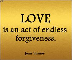 """Love is an act of endless forgiveness."" - Jean Vanier"