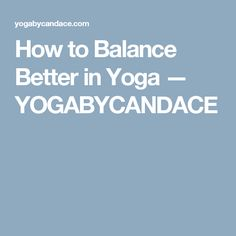 How to Balance Better in Yoga — YOGABYCANDACE