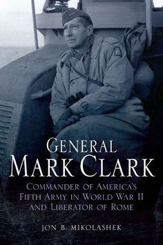 General Mark Clark: Commander of the U.S. Fifth Army and Liberator of Rome - Expected Nov. 2012