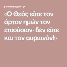 «Ο Θεός είπε τον άρτον ημών τον επιούσιον∙ δεν είπε και τον αυριανόν!»
