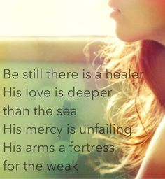 """""""Be still there is a Healer His love is deeper than the sea His mercy is unfailing His arms a fortress for the weak."""" Chris Tomlin - I lift my hands"""