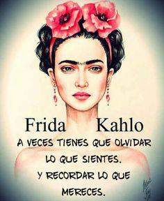 A veces tienes que olvidar lo que sientes y recordar lo que mereces. Frases de mujeres exitosas. Inspiración. Frida Kahlo.