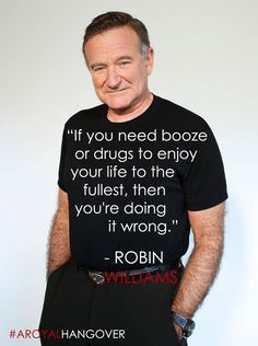"""If you need booze or drugs to enjoy your life to the fullest, then you're doing it wrong"" - Robin Williams. Quotes Dream, Life Quotes Love, Great Quotes, Quotes To Live By, Me Quotes, Motivational Quotes, Inspirational Quotes, Sober Quotes, Famous Quotes"