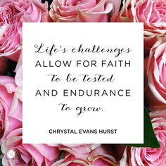 """""""Life's challenges allow for faith to be tested and endurance to grow."""" - Chrystal Evans Hurst 