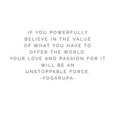 Value yourself. Value your power. Be a force for good.