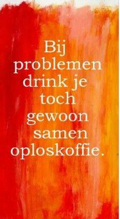 Bij problemen drink je toch samen oploskoffie?! #citaat #spreuk #probleem