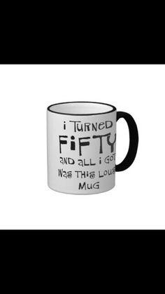 I turnd 50 all I got was mug