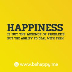Happiness  is not the absence of problems  but the ability to deal with them