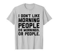 """I Don't Like Morning People Funny Antisocial T-shirt - Funny & sarcastic shirt for honest folks who dislike morning people, mornings, and people. Feeling absolutely painful having to get up early everyday? Hate mornings and the """"rise & shine"""" thing? Let this shirt speak for yourself!"""