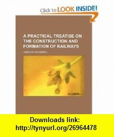 A practical treatise on the construction and formation of railways (9781231298213) James Day , ISBN-10: 1231298219  , ISBN-13: 978-1231298213 ,  , tutorials , pdf , ebook , torrent , downloads , rapidshare , filesonic , hotfile , megaupload , fileserve