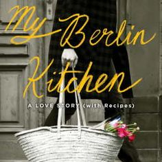 my berlin kitchen adventures in love and life