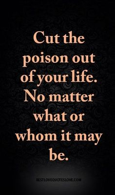 Positive Quotes :    QUOTATION – Image :    Quotes Of the day  – Description  Cut the poison out of your life. No matter what or whom it may be.  Sharing is Power  – Don't forget to share this quote !  - #Positive https://hallofquotes.com/2017/10/23/positive-quotes-cut-the-poison-out-of-your-life-no-matter-what-or-whom-it-may-be/