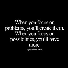 So true wish you focused on the possibilities
