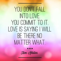 You don't fall into love. You commit to it. Love is saying I will be there no matter what. -Tim Keller