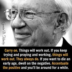 """Carry on. Things will work out. If you keep trying and praying and working, things will work out. They always do. If you want to die at an early age, dwell on the negative. Accentuate the positive, and you'll be around for a while."" –Gordon B. Hinckley"