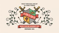 """What then shall we say to these things? If God is for us, who can be against us?"" — Romans 8:31"