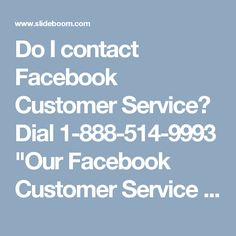 """Do I contact Facebook Customer Service? Dial 1-888-514-9993 """"Our Facebook Customer Service team will offer you the premium services; just make a call at 1-888-514-9993 and claim the services in no time:- † Get the remedy for Facebook signup issues. † Get to know about block app ads. † Round the clock availability. To getting more information go through http://www.monktech.net/facebook-customer-care-service-hacked-account.html """" Customer Service for Facebook, Facebook customer service…"""