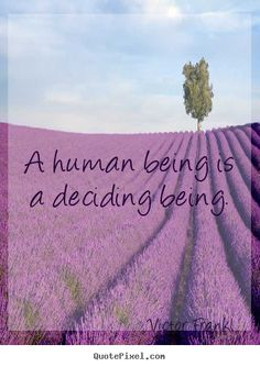 A human being is a deciding being. Victor Frankl famous inspirational quote