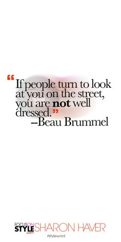 """""""If people turn to look at you on the street, you are not well dressed."""" --Beau Brummel Subscribe to the daily #styleword here: http://www.focusonstyle.com/styleword/ #quotes #styletips"""