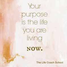 Your purpose is the life you are living now. (Brooke Castillo) | TheLifeCoachSchool.com