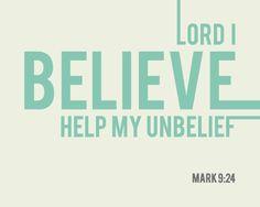 Lord I believe. Help my unbelief. Mark 9:24