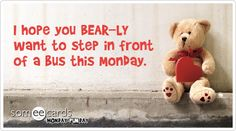 I hope you BEAR-LY want to step in front of a bus this Monday.