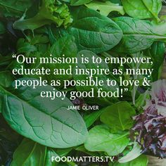 """""""Our mission is to empower, educate and inspire as many people as possible to love & enjoy good food!"""" - Jamie Oliver www.foodmatters.tv"""